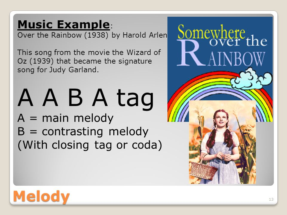 Melody 13 Music Example : Over the Rainbow (1938) by Harold Arlen This song from the movie the Wizard of Oz (1939) that became the signature song for Judy Garland.