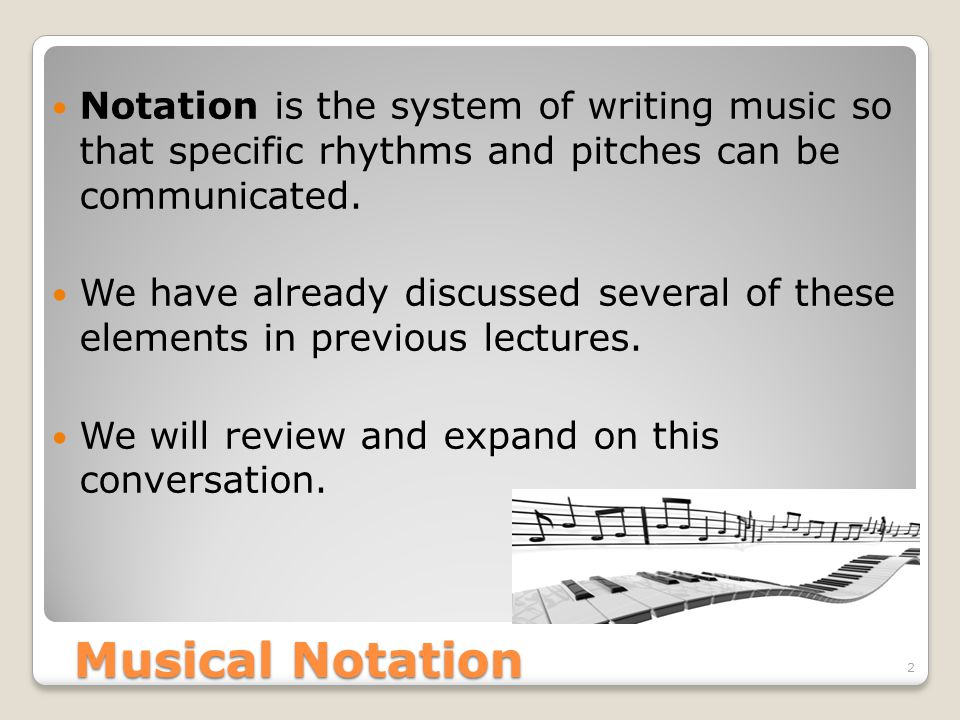 Musical Notation 2 Notation is the system of writing music so that specific rhythms and pitches can be communicated.