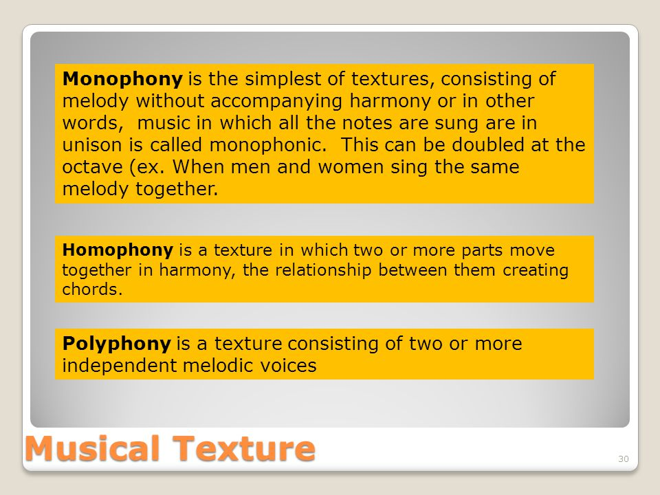 Musical Texture 30 Monophony is the simplest of textures, consisting of melody without accompanying harmony or in other words, music in which all the notes are sung are in unison is called monophonic.