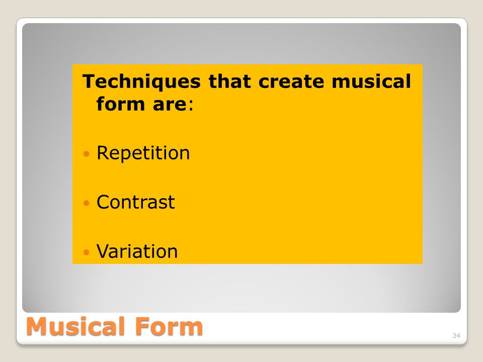 Musical Form Techniques that create musical form are: Repetition Contrast Variation 34