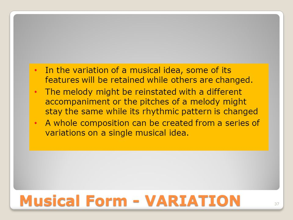 37 In the variation of a musical idea, some of its features will be retained while others are changed.