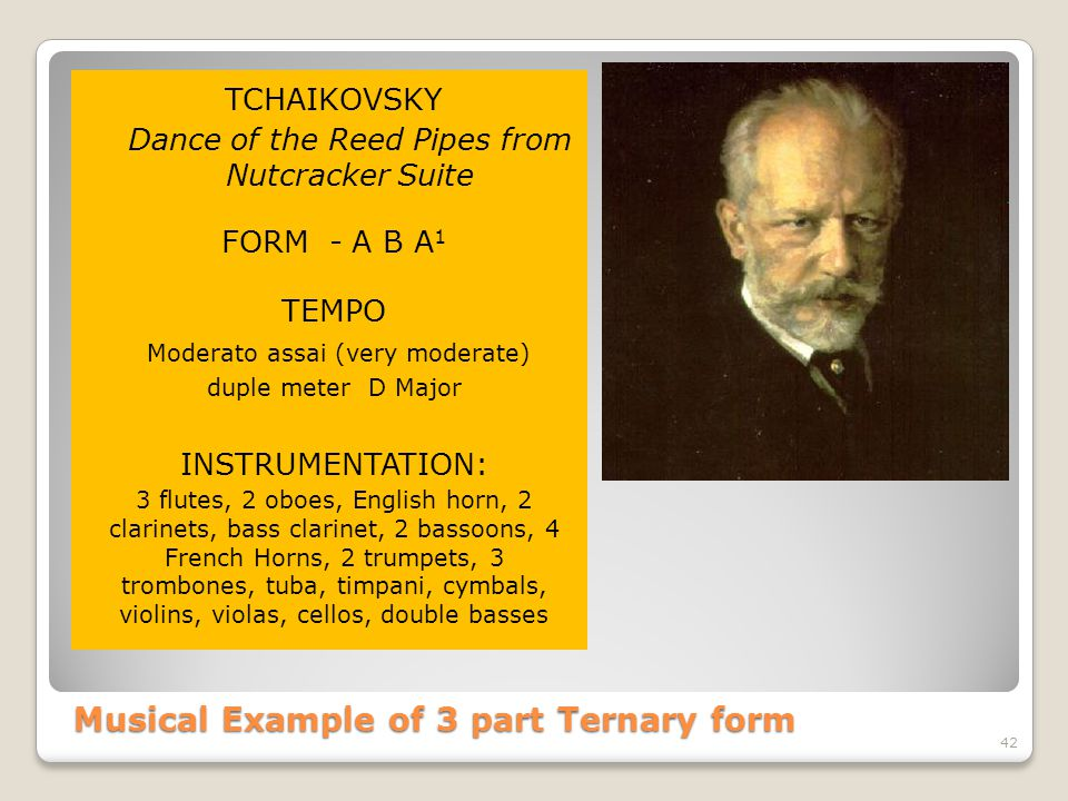 Musical Example of 3 part Ternary form TCHAIKOVSKY Dance of the Reed Pipes from Nutcracker Suite FORM - A B A 1 TEMPO Moderato assai (very moderate) duple meter D Major INSTRUMENTATION: 3 flutes, 2 oboes, English horn, 2 clarinets, bass clarinet, 2 bassoons, 4 French Horns, 2 trumpets, 3 trombones, tuba, timpani, cymbals, violins, violas, cellos, double basses 42