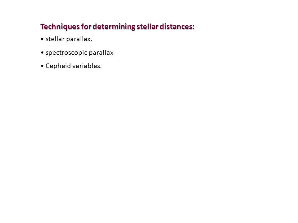 Techniques for determining stellar distances: stellar parallax, spectroscopic parallax Cepheid variables.