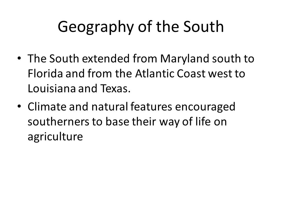 Geography of the South The South extended from Maryland south to Florida and from the Atlantic Coast west to Louisiana and Texas.