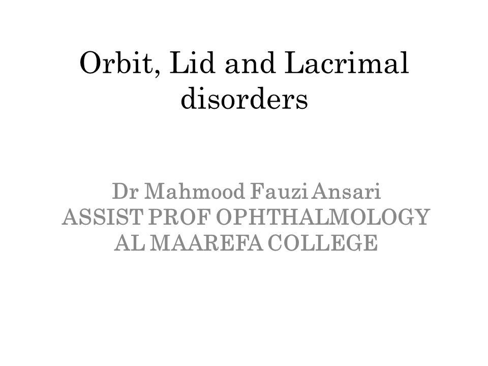 Orbit, Lid and Lacrimal disorders Dr Mahmood Fauzi Ansari ASSIST PROF OPHTHALMOLOGY AL MAAREFA COLLEGE