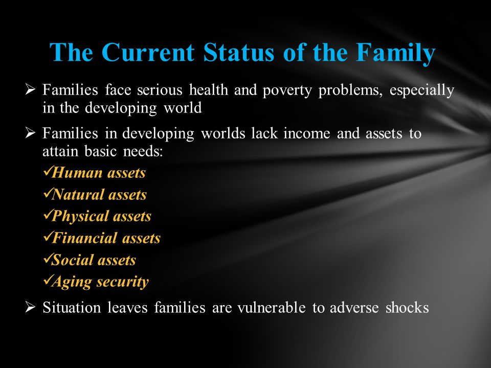  Families face serious health and poverty problems, especially in the developing world  Families in developing worlds lack income and assets to attain basic needs: Human assets Human assets Natural assets Natural assets Physical assets Physical assets Financial assets Financial assets Social assets Social assets Aging security Aging security  Situation leaves families are vulnerable to adverse shocks The Current Status of the Family
