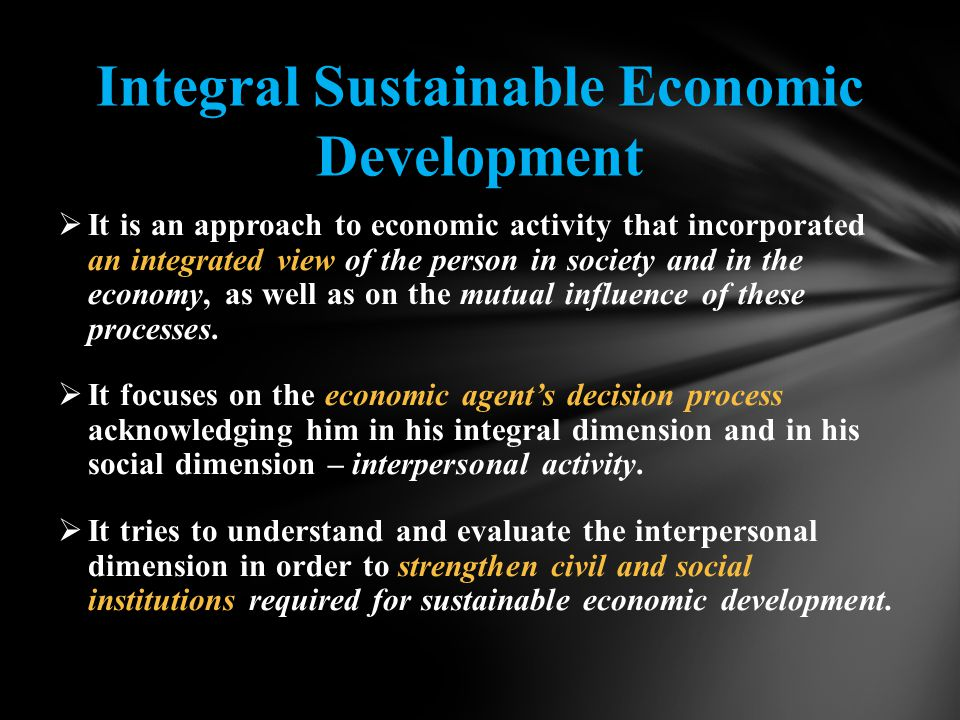 Integral Sustainable Economic Development  It is an approach to economic activity that incorporated an integrated view of the person in society and in the economy, as well as on the mutual influence of these processes.