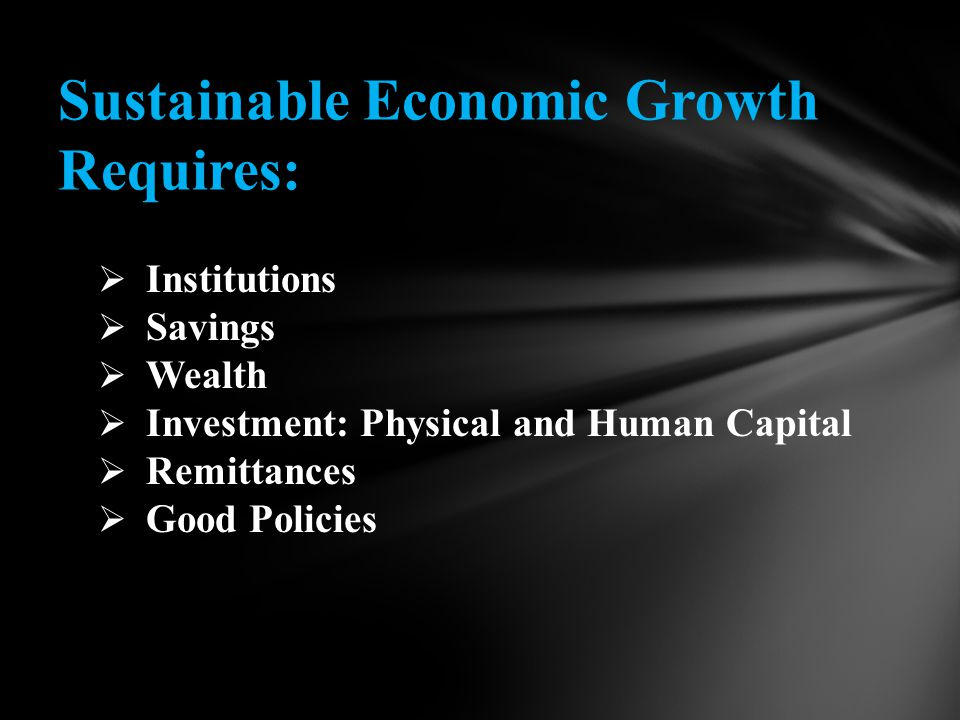  Institutions  Savings  Wealth  Investment: Physical and Human Capital  Remittances  Good Policies Sustainable Economic Growth Requires: