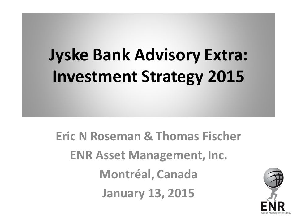Jyske Bank Advisory Extra: Investment Strategy 2015 Eric N Roseman & Thomas Fischer ENR Asset Management, Inc.