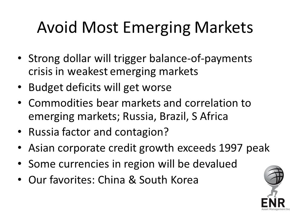 Avoid Most Emerging Markets Strong dollar will trigger balance-of-payments crisis in weakest emerging markets Budget deficits will get worse Commodities bear markets and correlation to emerging markets; Russia, Brazil, S Africa Russia factor and contagion.