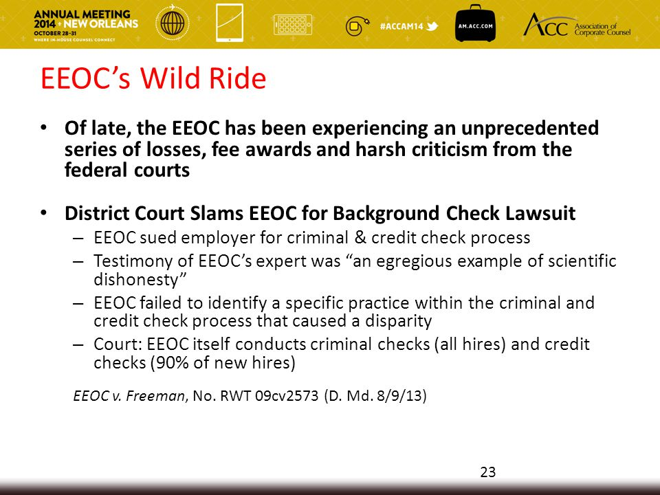 EEOC's Wild Ride Of late, the EEOC has been experiencing an unprecedented series of losses, fee awards and harsh criticism from the federal courts District Court Slams EEOC for Background Check Lawsuit – EEOC sued employer for criminal & credit check process – Testimony of EEOC's expert was an egregious example of scientific dishonesty – EEOC failed to identify a specific practice within the criminal and credit check process that caused a disparity – Court: EEOC itself conducts criminal checks (all hires) and credit checks (90% of new hires) EEOC v.