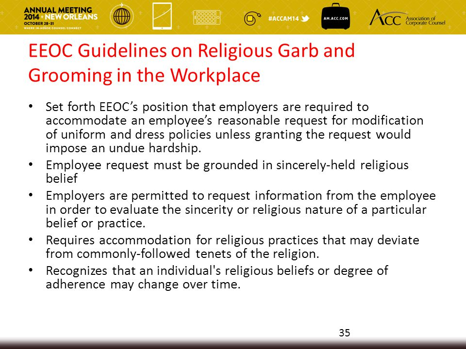EEOC Guidelines on Religious Garb and Grooming in the Workplace Set forth EEOC's position that employers are required to accommodate an employee's reasonable request for modification of uniform and dress policies unless granting the request would impose an undue hardship.