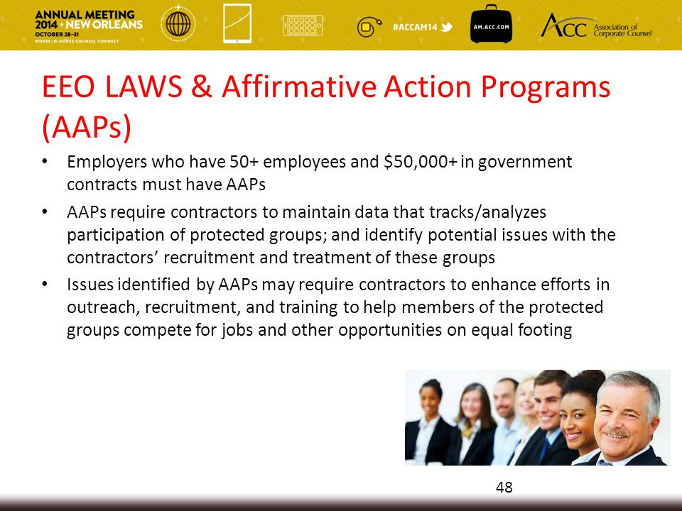 EEO LAWS & Affirmative Action Programs (AAPs) Employers who have 50+ employees and $50,000+ in government contracts must have AAPs AAPs require contractors to maintain data that tracks/analyzes participation of protected groups; and identify potential issues with the contractors' recruitment and treatment of these groups Issues identified by AAPs may require contractors to enhance efforts in outreach, recruitment, and training to help members of the protected groups compete for jobs and other opportunities on equal footing 48