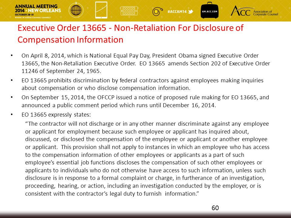 Executive Order 13665 - Non-Retaliation For Disclosure of Compensation Information On April 8, 2014, which is National Equal Pay Day, President Obama signed Executive Order 13665, the Non-Retaliation Executive Order.