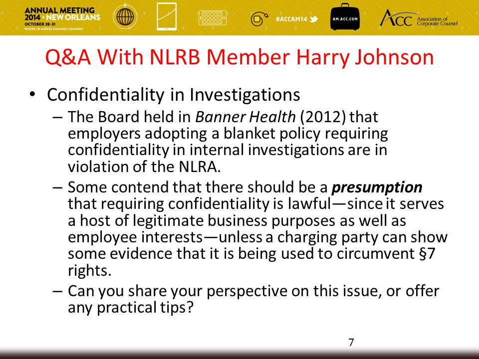 Q&A With NLRB Member Harry Johnson Confidentiality in Investigations – The Board held in Banner Health (2012) that employers adopting a blanket policy requiring confidentiality in internal investigations are in violation of the NLRA.