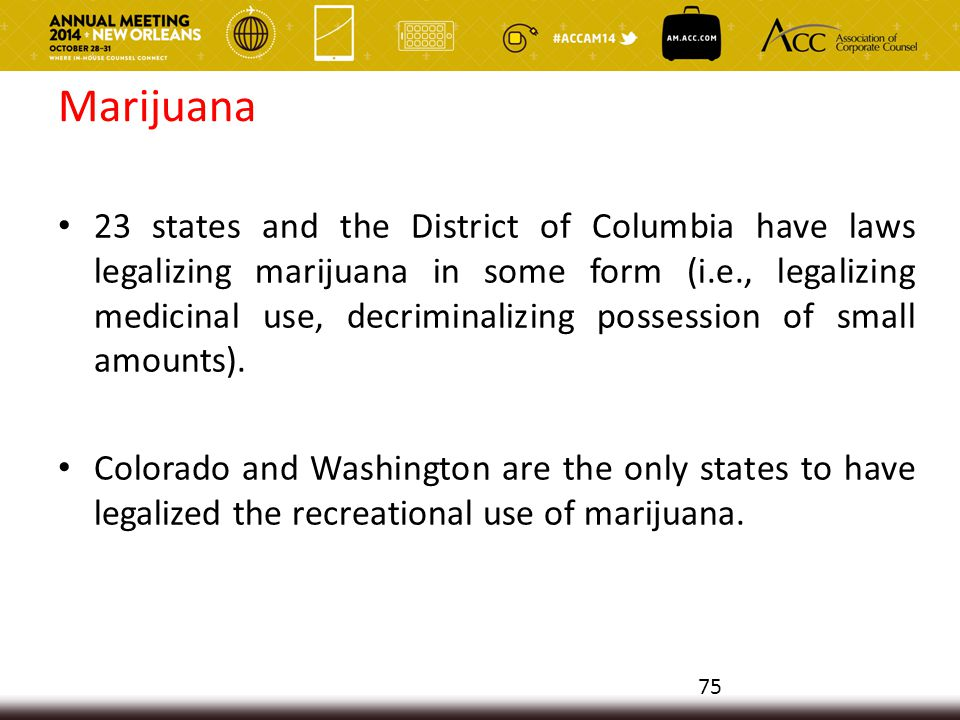 Marijuana 23 states and the District of Columbia have laws legalizing marijuana in some form (i.e., legalizing medicinal use, decriminalizing possession of small amounts).