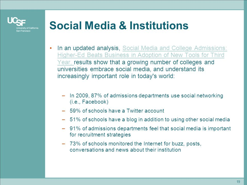 Social Media & Institutions In an updated analysis, Social Media and College Admissions: Higher-Ed Beats Business in Adoption of New Tools for Third Year, results show that a growing number of colleges and universities embrace social media, and understand its increasingly important role in today s world:Social Media and College Admissions: Higher-Ed Beats Business in Adoption of New Tools for Third Year, –In 2009, 87% of admissions departments use social networking (i.e., Facebook) –59% of schools have a Twitter account –51% of schools have a blog in addition to using other social media –91% of admissions departments feel that social media is important for recruitment strategies –73% of schools monitored the Internet for buzz, posts, conversations and news about their institution 19