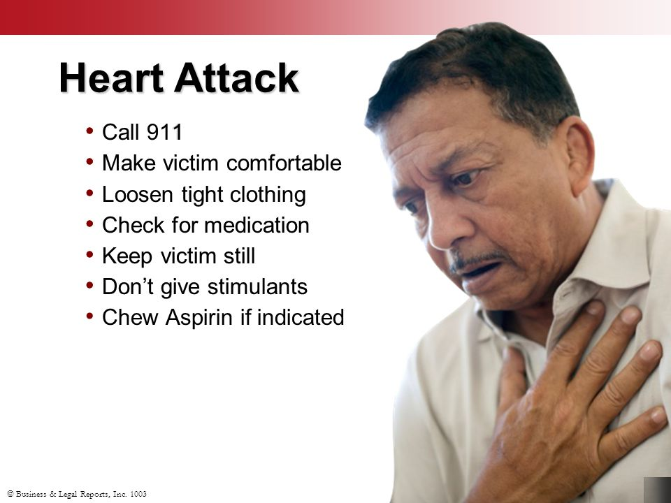 Call 911 Make victim comfortable Loosen tight clothing Check for medication Keep victim still Don't give stimulants Heart Attack Call 911 Make victim comfortable Loosen tight clothing Check for medication Keep victim still Don't give stimulants Chew Aspirin if indicated