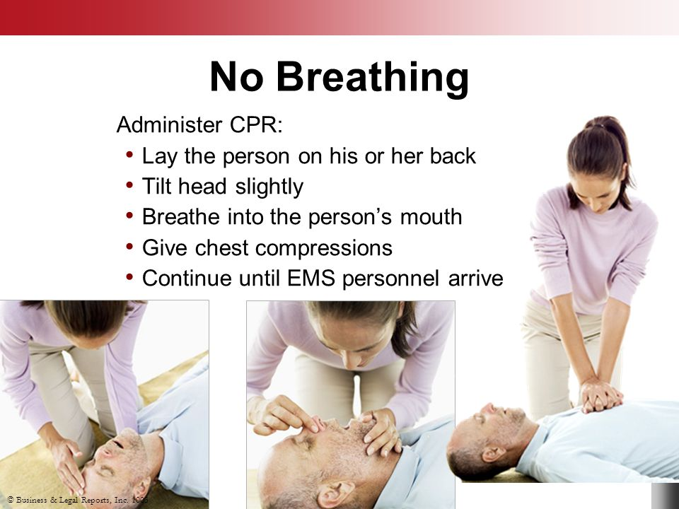 No Breathing © Business & Legal Reports, Inc. 1003 Administer CPR: Lay the person on his or her back Tilt head slightly Breathe into the person's mout