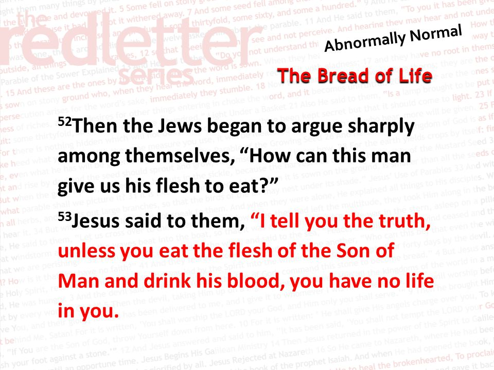 The Bread of Life 52 Then the Jews began to argue sharply among themselves, How can this man give us his flesh to eat? 53 Jesus said to them, I tell you the truth, unless you eat the flesh of the Son of Man and drink his blood, you have no life in you.