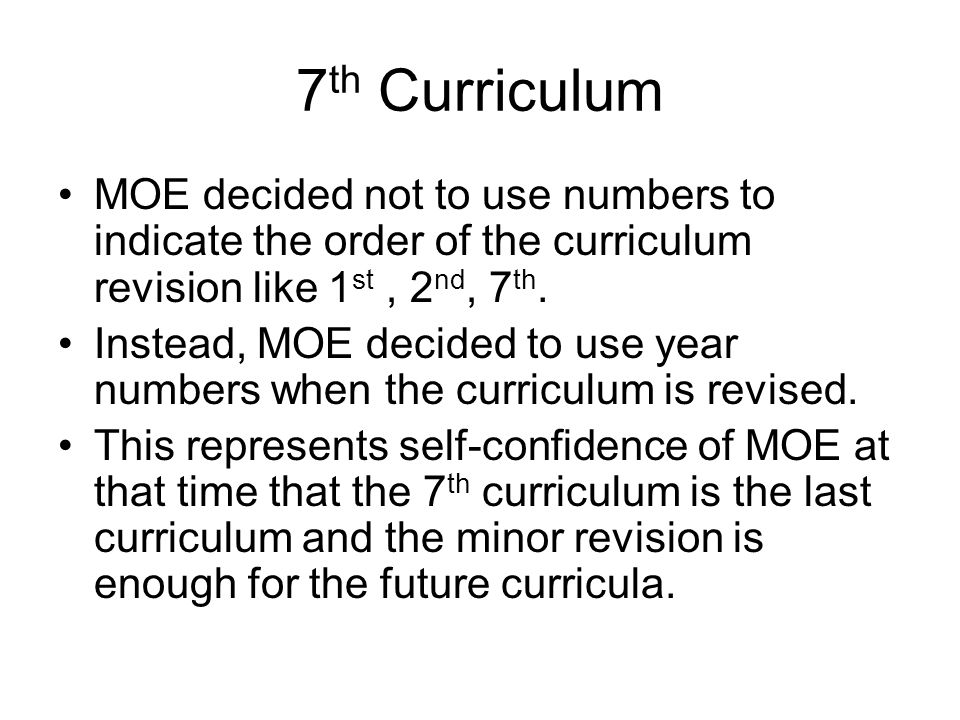 7 th Curriculum MOE decided not to use numbers to indicate the order of the curriculum revision like 1 st, 2 nd, 7 th. Instead, MOE decided to use yea
