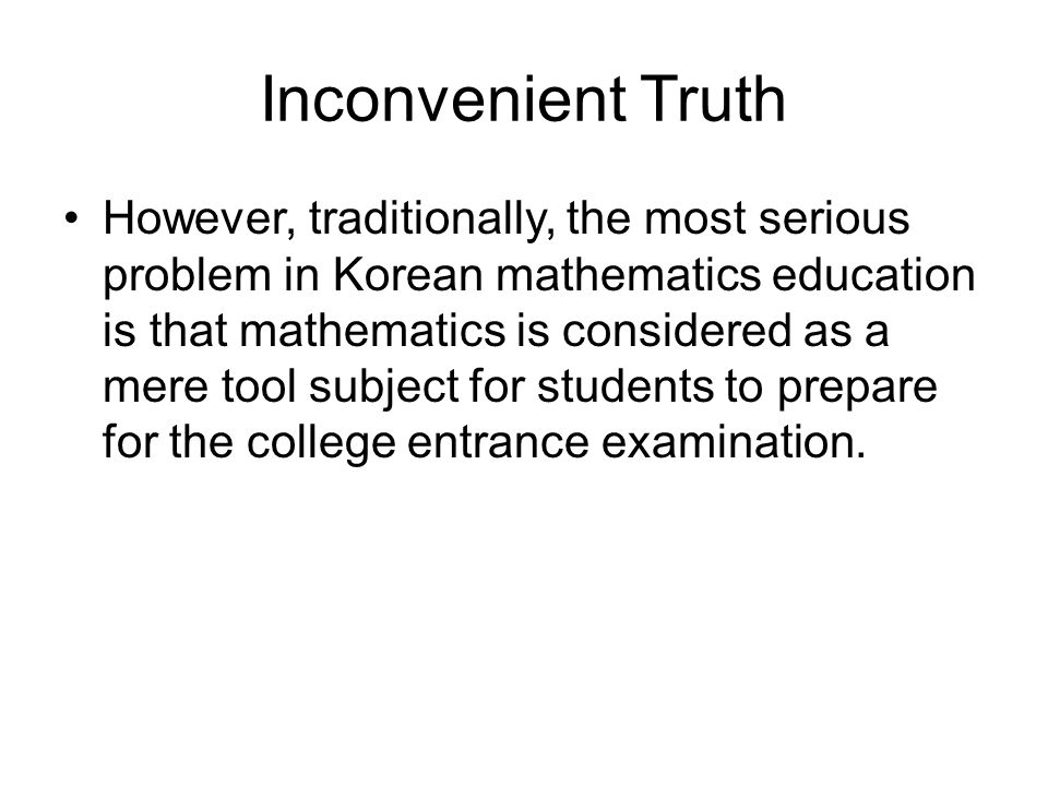 Inconvenient Truth However, traditionally, the most serious problem in Korean mathematics education is that mathematics is considered as a mere tool s