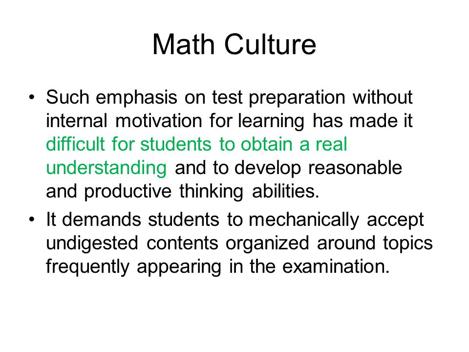 Math Culture Such emphasis on test preparation without internal motivation for learning has made it difficult for students to obtain a real understand