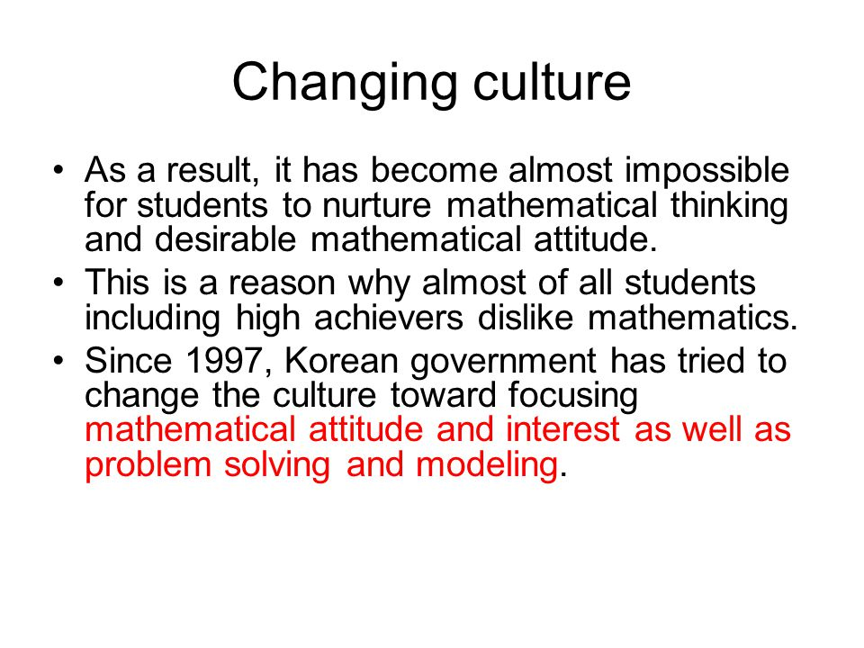 Changing culture As a result, it has become almost impossible for students to nurture mathematical thinking and desirable mathematical attitude. This