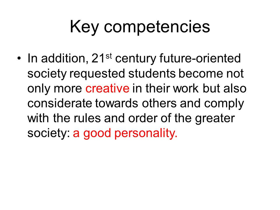 Key competencies In addition, 21 st century future-oriented society requested students become not only more creative in their work but also considerat