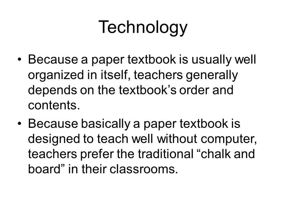 Technology Because a paper textbook is usually well organized in itself, teachers generally depends on the textbook's order and contents. Because basi
