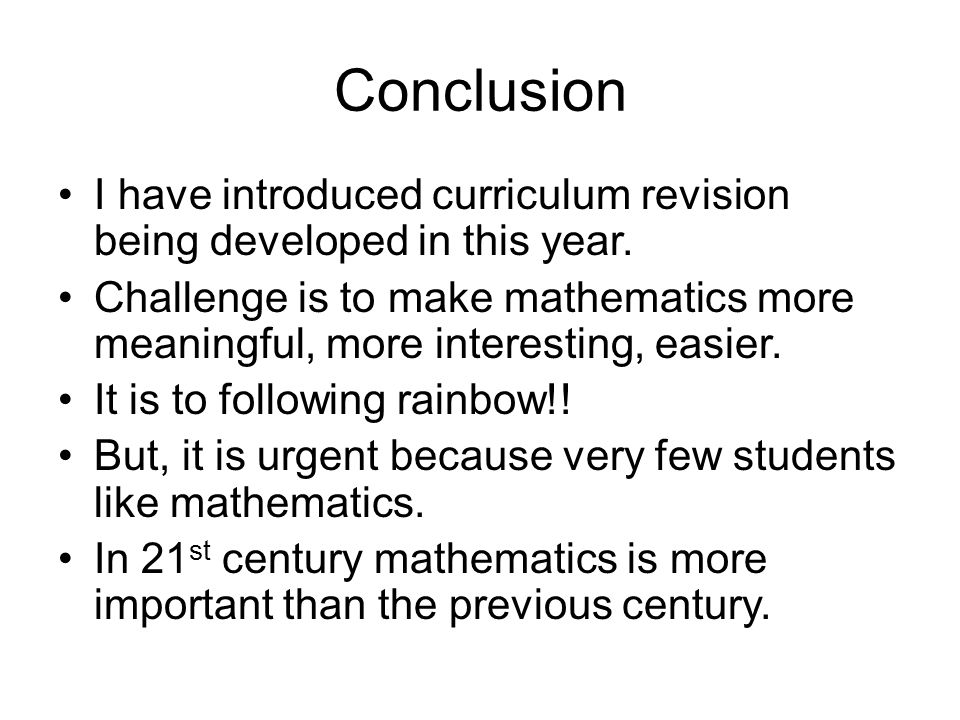 Conclusion I have introduced curriculum revision being developed in this year. Challenge is to make mathematics more meaningful, more interesting, eas