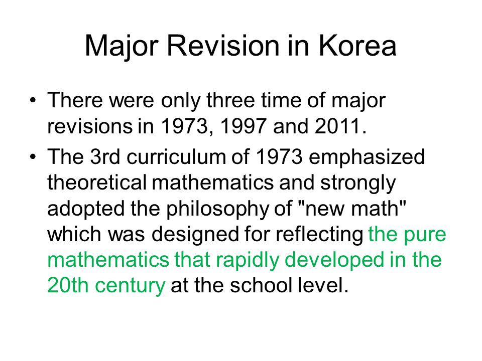 Major revision in Korea Since the 4 th curriculum of 1980, the basic position of mathematics education had slowly been changed toward focusing on practical aspects such as problem solving, application and the use of calculators.
