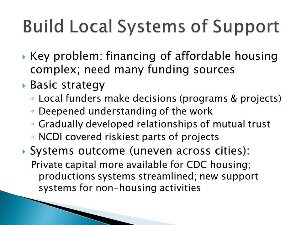  Key problem: financing of affordable housing complex; need many funding sources  Basic strategy ◦ Local funders make decisions (programs & projects) ◦ Deepened understanding of the work ◦ Gradually developed relationships of mutual trust ◦ NCDI covered riskiest parts of projects  Systems outcome (uneven across cities): Private capital more available for CDC housing; productions systems streamlined; new support systems for non-housing activities