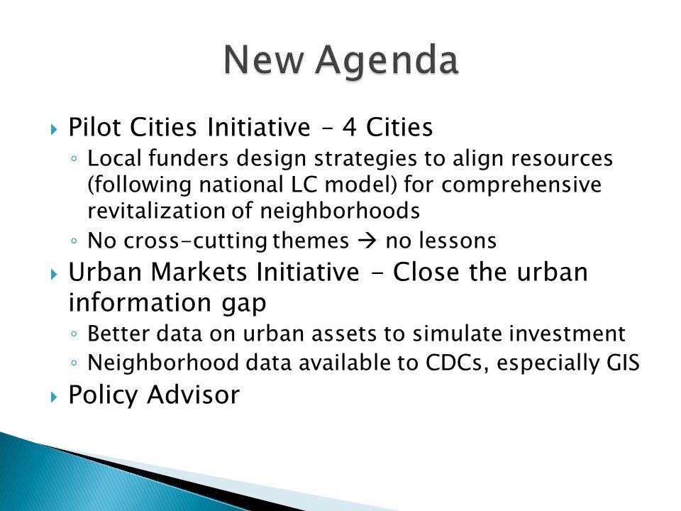  Pilot Cities Initiative – 4 Cities ◦ Local funders design strategies to align resources (following national LC model) for comprehensive revitalization of neighborhoods ◦ No cross-cutting themes  no lessons  Urban Markets Initiative - Close the urban information gap ◦ Better data on urban assets to simulate investment ◦ Neighborhood data available to CDCs, especially GIS  Policy Advisor