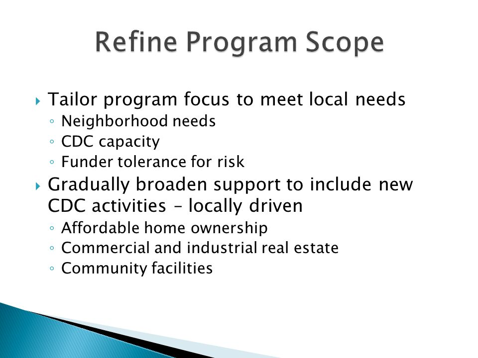  Tailor program focus to meet local needs ◦ Neighborhood needs ◦ CDC capacity ◦ Funder tolerance for risk  Gradually broaden support to include new CDC activities – locally driven ◦ Affordable home ownership ◦ Commercial and industrial real estate ◦ Community facilities