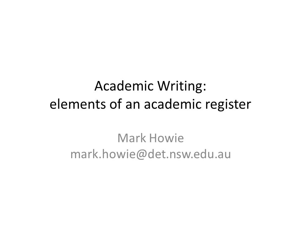Academic Writing: elements of an academic register Mark Howie mark.howie@det.nsw.edu.au