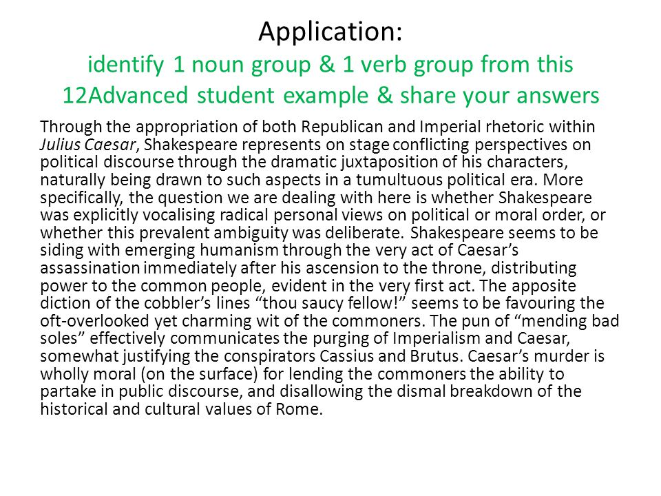 Application: identify 1 noun group & 1 verb group from this 12Advanced student example & share your answers Through the appropriation of both Republican and Imperial rhetoric within Julius Caesar, Shakespeare represents on stage conflicting perspectives on political discourse through the dramatic juxtaposition of his characters, naturally being drawn to such aspects in a tumultuous political era.