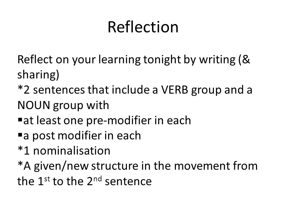 Reflection Reflect on your learning tonight by writing (& sharing) *2 sentences that include a VERB group and a NOUN group with  at least one pre-modifier in each  a post modifier in each *1 nominalisation *A given/new structure in the movement from the 1 st to the 2 nd sentence