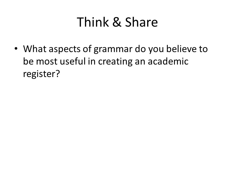 Think & Share What aspects of grammar do you believe to be most useful in creating an academic register?