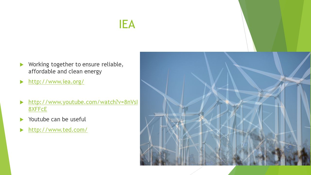 IEA  Working together to ensure reliable, affordable and clean energy  http://www.iea.org/ http://www.iea.org/  http://www.youtube.com/watch v=8nVsI 8XFFcE http://www.youtube.com/watch v=8nVsI 8XFFcE  Youtube can be useful  http://www.ted.com/ http://www.ted.com/