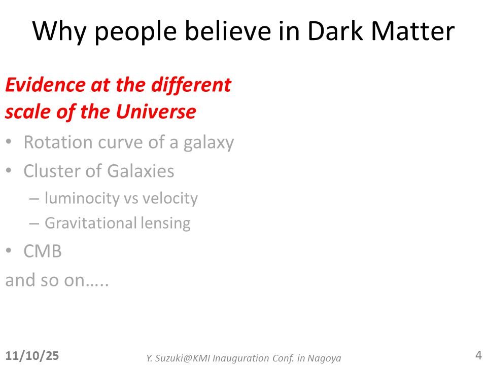 Why people believe in Dark Matter Evidence at the different scale of the Universe Rotation curve of a galaxy Cluster of Galaxies – luminocity vs velocity – Gravitational lensing CMB and so on…..