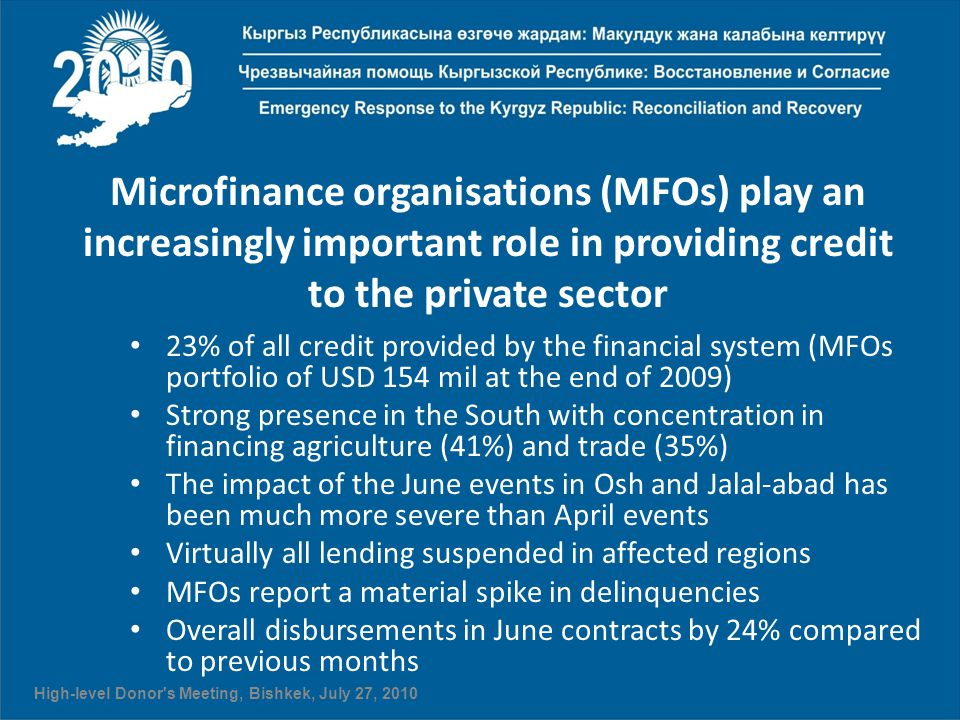 Microfinance organisations (MFOs) play an increasingly important role in providing credit to the private sector 23% of all credit provided by the financial system (MFOs portfolio of USD 154 mil at the end of 2009) Strong presence in the South with concentration in financing agriculture (41%) and trade (35%) The impact of the June events in Osh and Jalal-abad has been much more severe than April events Virtually all lending suspended in affected regions MFOs report a material spike in delinquencies Overall disbursements in June contracts by 24% compared to previous months High-level Donor s Meeting, Bishkek, July 27, 2010