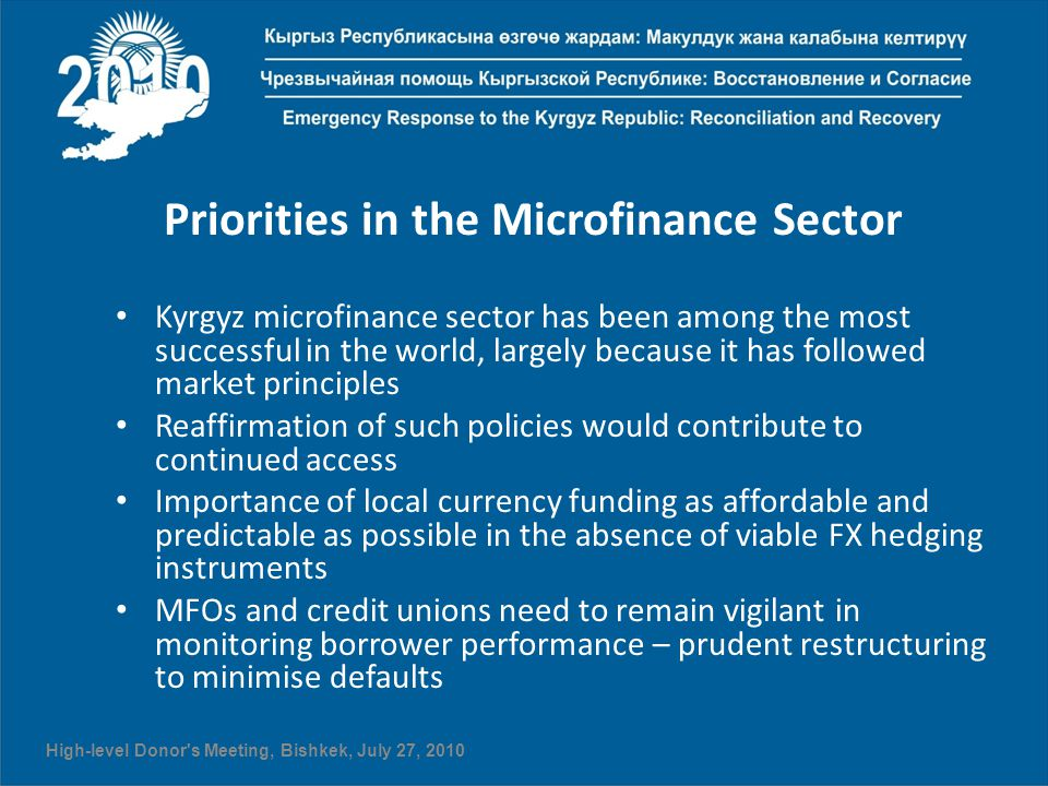 Priorities in the Microfinance Sector Kyrgyz microfinance sector has been among the most successful in the world, largely because it has followed market principles Reaffirmation of such policies would contribute to continued access Importance of local currency funding as affordable and predictable as possible in the absence of viable FX hedging instruments MFOs and credit unions need to remain vigilant in monitoring borrower performance – prudent restructuring to minimise defaults High-level Donor s Meeting, Bishkek, July 27, 2010