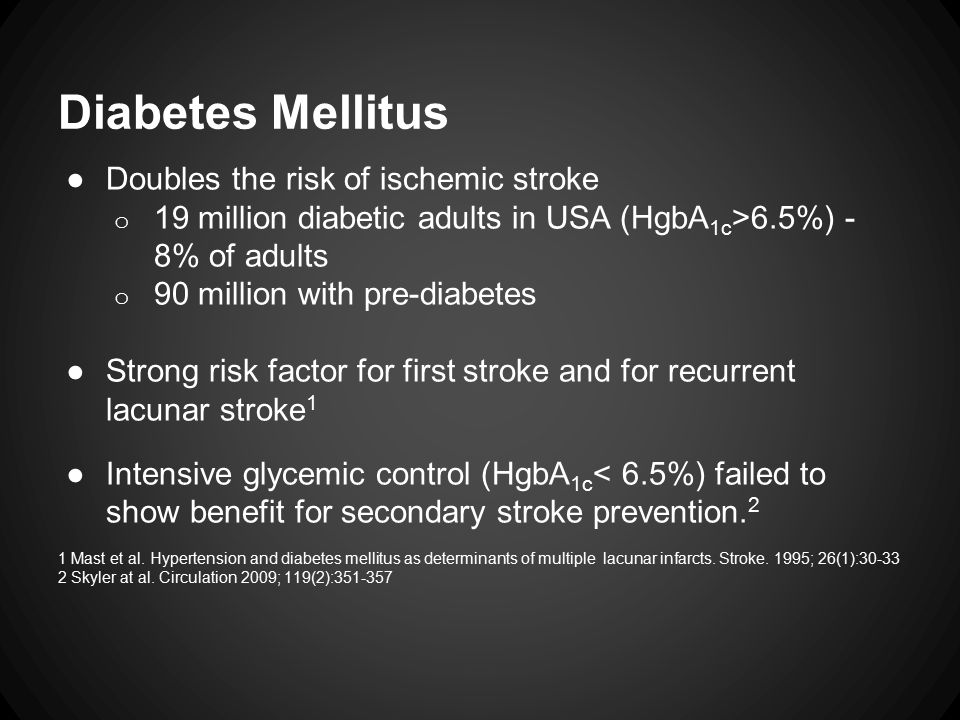 Diabetes Mellitus ●Doubles the risk of ischemic stroke o 19 million diabetic adults in USA (HgbA 1c >6.5%) - 8% of adults o 90 million with pre-diabetes ●Strong risk factor for first stroke and for recurrent lacunar stroke 1 ●Intensive glycemic control (HgbA 1c < 6.5%) failed to show benefit for secondary stroke prevention.