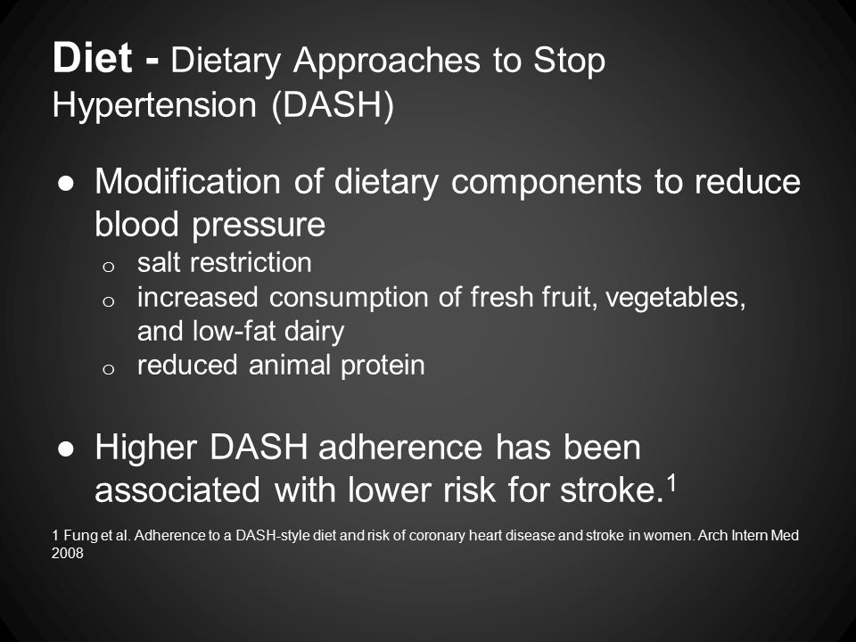Diet - Dietary Approaches to Stop Hypertension (DASH) ●Modification of dietary components to reduce blood pressure o salt restriction o increased consumption of fresh fruit, vegetables, and low-fat dairy o reduced animal protein ●Higher DASH adherence has been associated with lower risk for stroke.