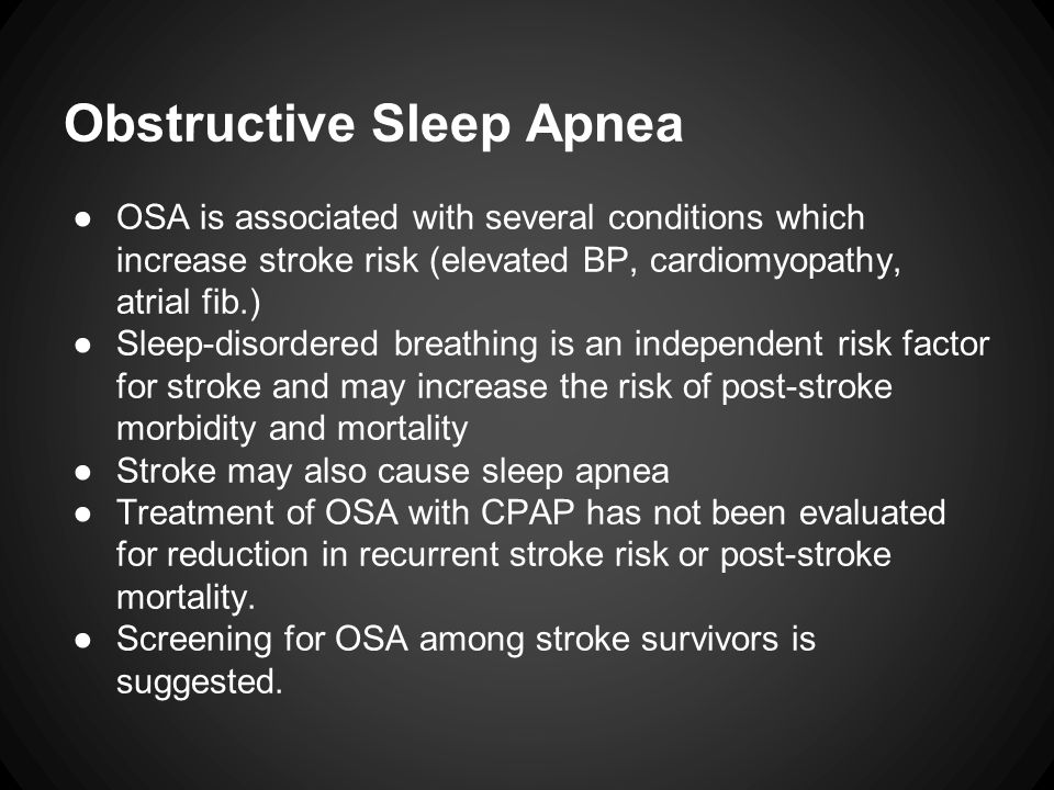 Obstructive Sleep Apnea ●OSA is associated with several conditions which increase stroke risk (elevated BP, cardiomyopathy, atrial fib.) ●Sleep-disordered breathing is an independent risk factor for stroke and may increase the risk of post-stroke morbidity and mortality ●Stroke may also cause sleep apnea ●Treatment of OSA with CPAP has not been evaluated for reduction in recurrent stroke risk or post-stroke mortality.