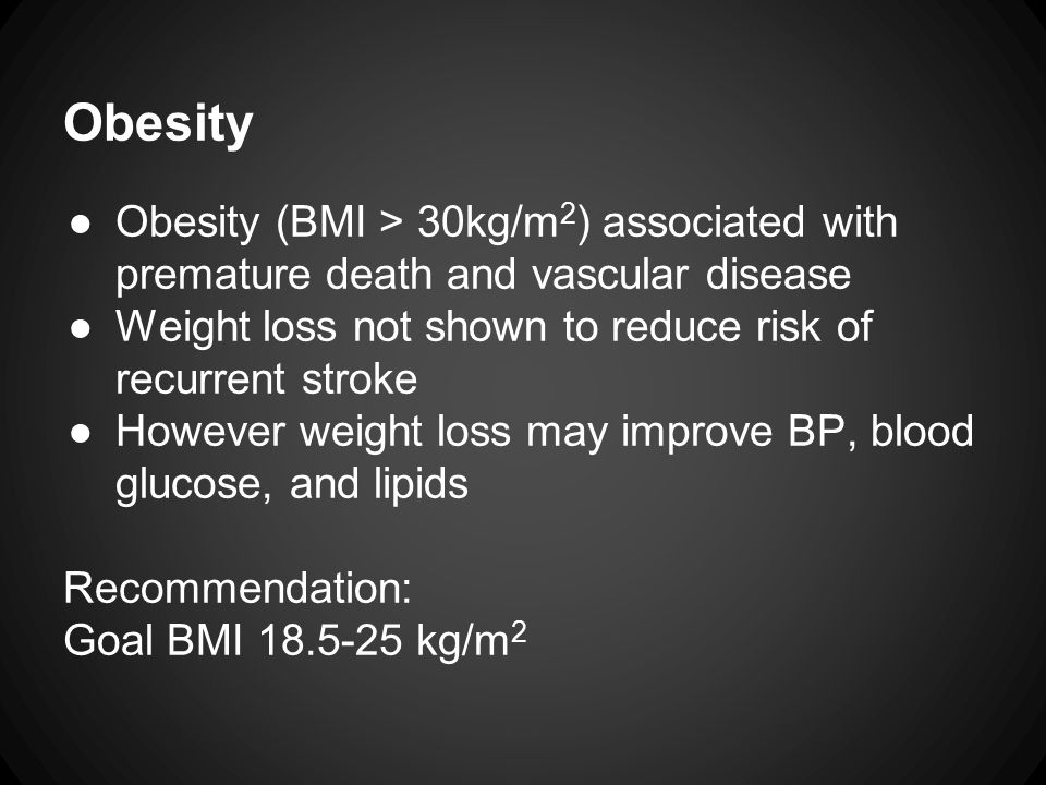Obesity ●Obesity (BMI > 30kg/m 2 ) associated with premature death and vascular disease ●Weight loss not shown to reduce risk of recurrent stroke ●However weight loss may improve BP, blood glucose, and lipids Recommendation: Goal BMI 18.5-25 kg/m 2