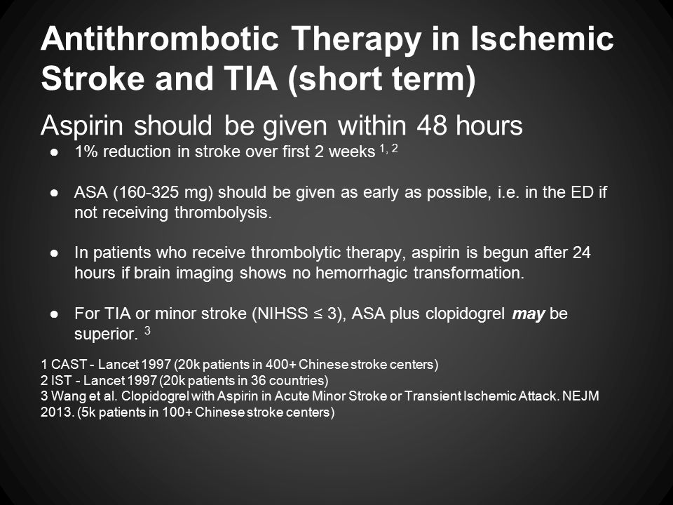 Antithrombotic Therapy in Ischemic Stroke and TIA (short term) Aspirin should be given within 48 hours ●1% reduction in stroke over first 2 weeks 1, 2 ●ASA (160-325 mg) should be given as early as possible, i.e.