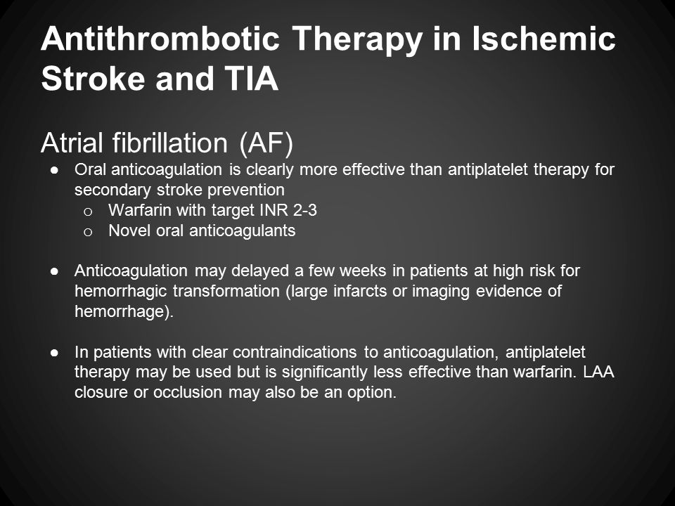 Antithrombotic Therapy in Ischemic Stroke and TIA Atrial fibrillation (AF) ●Oral anticoagulation is clearly more effective than antiplatelet therapy for secondary stroke prevention o Warfarin with target INR 2-3 o Novel oral anticoagulants ●Anticoagulation may delayed a few weeks in patients at high risk for hemorrhagic transformation (large infarcts or imaging evidence of hemorrhage).