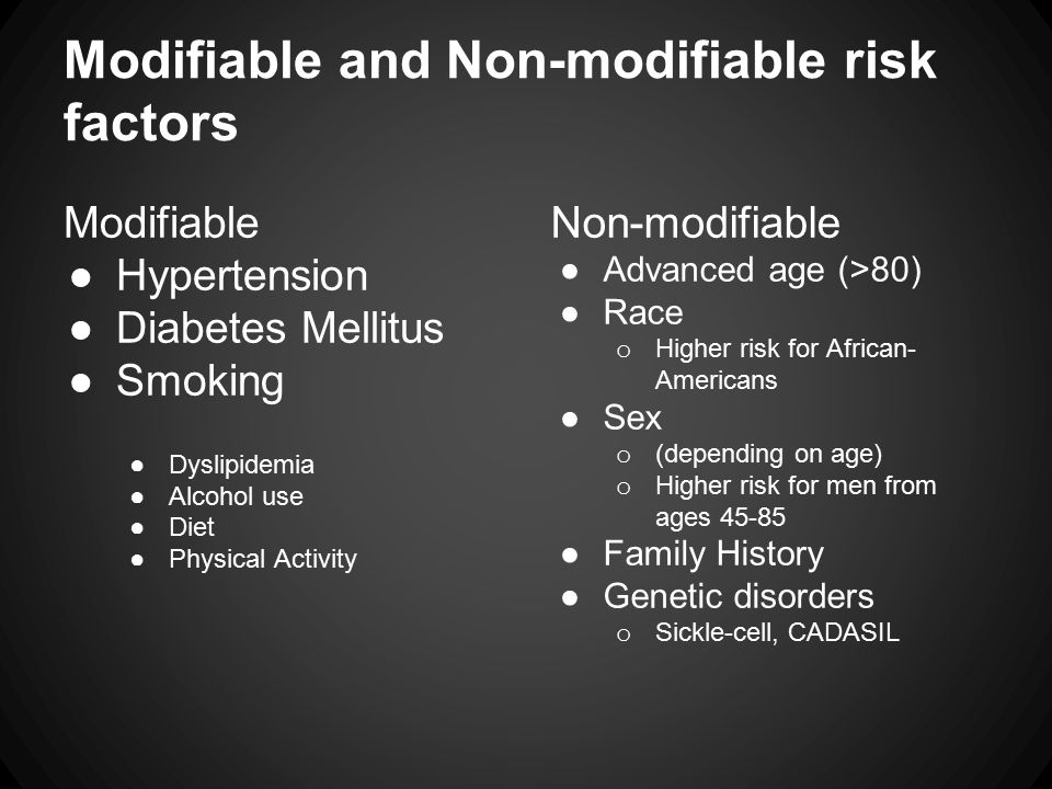 Modifiable and Non-modifiable risk factors Modifiable ●Hypertension ●Diabetes Mellitus ●Smoking ●Dyslipidemia ●Alcohol use ●Diet ●Physical Activity Non-modifiable ●Advanced age (>80) ●Race o Higher risk for African- Americans ●Sex o (depending on age) o Higher risk for men from ages 45-85 ●Family History ●Genetic disorders o Sickle-cell, CADASIL